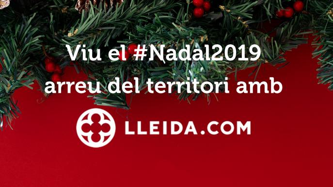 Viu el #Nadal2019 arreu del territori amb LLEIDA.COM!